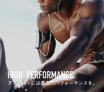 High Performance アスリートには最高のパフォーマンスを。